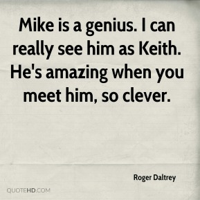 Mike is a genius. I can really see him as Keith. He's amazing when you meet him, so clever.