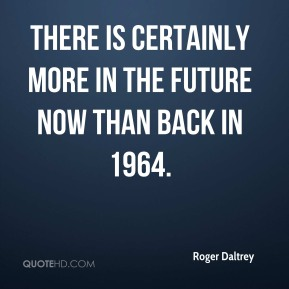 Roger Daltrey  - There is certainly more in the future now than back in 1964.