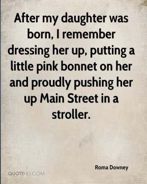 Roma Downey  - After my daughter was born, I remember dressing her up, putting a little pink bonnet on her and proudly pushing her up Main Street in a stroller.