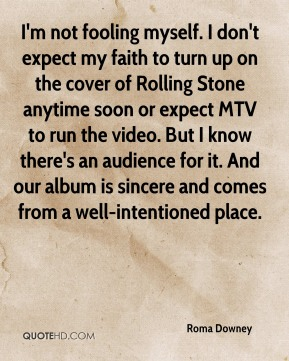 Roma Downey  - I'm not fooling myself. I don't expect my faith to turn up on the cover of Rolling Stone anytime soon or expect MTV to run the video. But I know there's an audience for it. And our album is sincere and comes from a well-intentioned place.