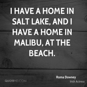 Roma Downey - I have a home in Salt Lake, and I have a home in Malibu, at the beach.