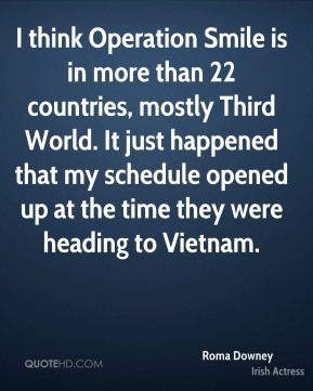 Roma Downey - I think Operation Smile is in more than 22 countries, mostly Third World. It just happened that my schedule opened up at the time they were heading to Vietnam.