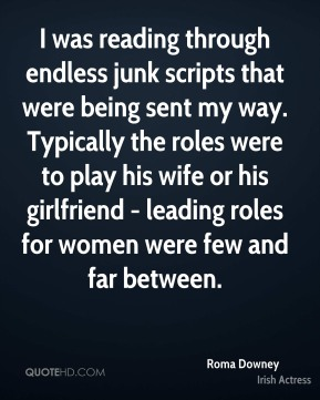 Roma Downey - I was reading through endless junk scripts that were being sent my way. Typically the roles were to play his wife or his girlfriend - leading roles for women were few and far between.