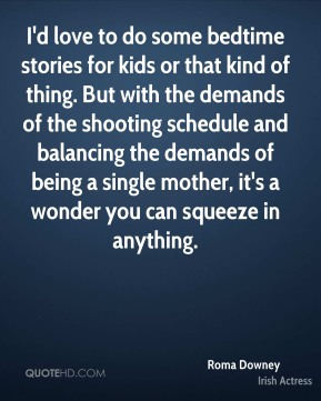 Roma Downey - I'd love to do some bedtime stories for kids or that kind of thing. But with the demands of the shooting schedule and balancing the demands of being a single mother, it's a wonder you can squeeze in anything.