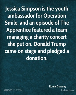 Roma Downey - Jessica Simpson is the youth ambassador for Operation Smile, and an episode of The Apprentice featured a team managing a charity concert she put on. Donald Trump came on stage and pledged a donation.