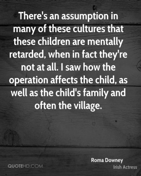 Roma Downey - There's an assumption in many of these cultures that these children are mentally retarded, when in fact they're not at all. I saw how the operation affects the child, as well as the child's family and often the village.