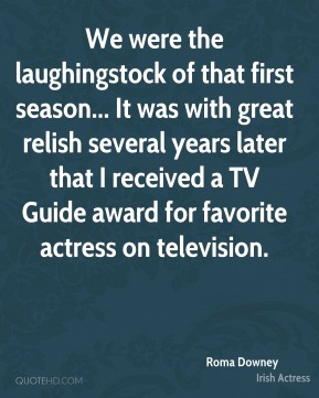 Roma Downey - We were the laughingstock of that first season... It was with great relish several years later that I received a TV Guide award for favorite actress on television.