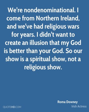 Roma Downey - We're nondenominational. I come from Northern Ireland, and we've had religious wars for years. I didn't want to create an illusion that my God is better than your God. So our show is a spiritual show, not a religious show.