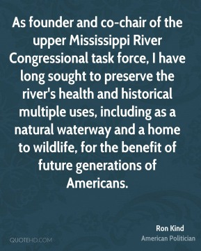 Ron Kind - As founder and co-chair of the upper Mississippi River Congressional task force, I have long sought to preserve the river's health and historical multiple uses, including as a natural waterway and a home to wildlife, for the benefit of future generations of Americans.