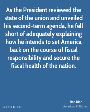 Ron Kind - As the President reviewed the state of the union and unveiled his second-term agenda, he fell short of adequately explaining how he intends to set America back on the course of fiscal responsibility and secure the fiscal health of the nation.