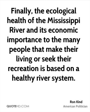 Ron Kind - Finally, the ecological health of the Mississippi River and its economic importance to the many people that make their living or seek their recreation is based on a healthy river system.