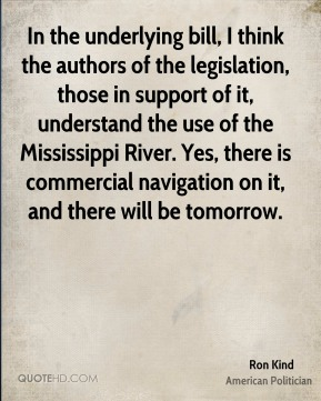 Ron Kind - In the underlying bill, I think the authors of the legislation, those in support of it, understand the use of the Mississippi River. Yes, there is commercial navigation on it, and there will be tomorrow.