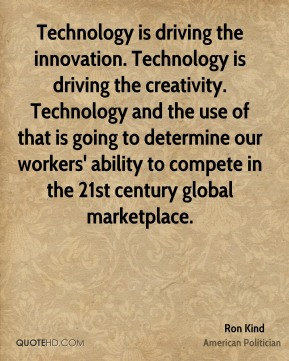 Technology is driving the innovation. Technology is driving the creativity. Technology and the use of that is going to determine our workers' ability to compete in the 21st century global marketplace.