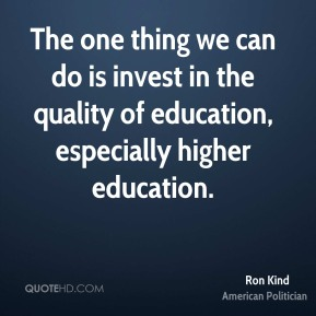 The one thing we can do is invest in the quality of education, especially higher education.