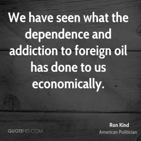 We have seen what the dependence and addiction to foreign oil has done to us economically.