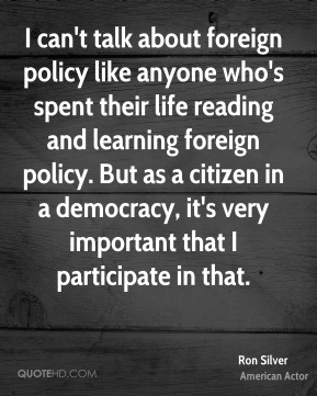 Ron Silver - I can't talk about foreign policy like anyone who's spent their life reading and learning foreign policy. But as a citizen in a democracy, it's very important that I participate in that.