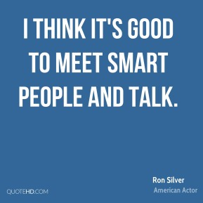 I think it's good to meet smart people and talk.
