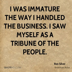 I was immature the way I handled the business. I saw myself as a tribune of the people.