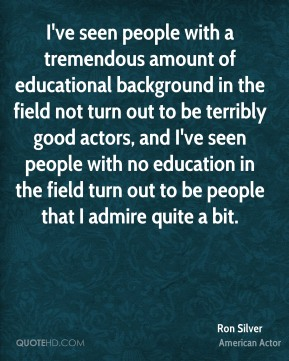 Ron Silver - I've seen people with a tremendous amount of educational background in the field not turn out to be terribly good actors, and I've seen people with no education in the field turn out to be people that I admire quite a bit.