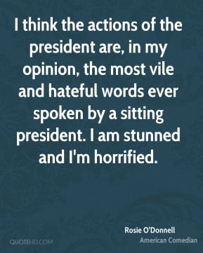 I think the actions of the president are, in my opinion, the most vile and hateful words ever spoken by a sitting president. I am stunned and I'm horrified.