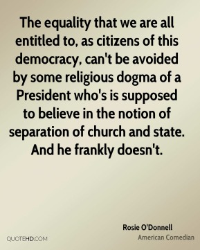 Rosie O'Donnell - The equality that we are all entitled to, as citizens of this democracy, can't be avoided by some religious dogma of a President who's is supposed to believe in the notion of separation of church and state. And he frankly doesn't.