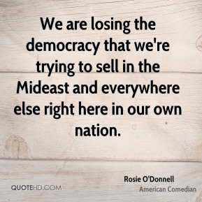 We are losing the democracy that we're trying to sell in the Mideast and everywhere else right here in our own nation.