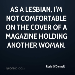 Rosie O'Donnell  - As a lesbian, I'm not comfortable on the cover of a magazine holding another woman.