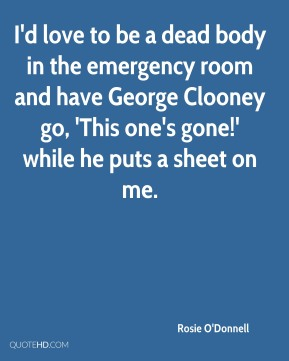 Rosie O'Donnell  - I'd love to be a dead body in the emergency room and have George Clooney go, 'This one's gone!' while he puts a sheet on me.