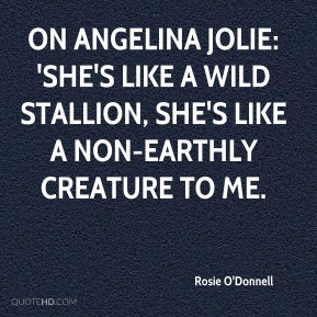 Rosie O'Donnell  - On Angelina Jolie: 'She's like a wild stallion, she's like a non-earthly creature to me.
