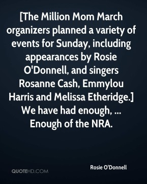 Rosie O'Donnell  - [The Million Mom March organizers planned a variety of events for Sunday, including appearances by Rosie O'Donnell, and singers Rosanne Cash, Emmylou Harris and Melissa Etheridge.] We have had enough, ... Enough of the NRA.