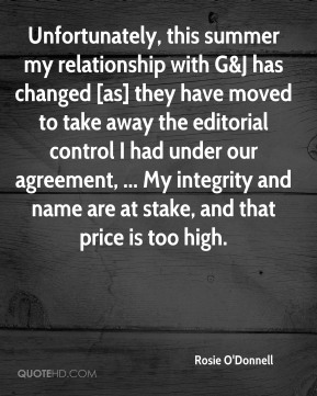 Rosie O'Donnell  - Unfortunately, this summer my relationship with G&J has changed [as] they have moved to take away the editorial control I had under our agreement, ... My integrity and name are at stake, and that price is too high.