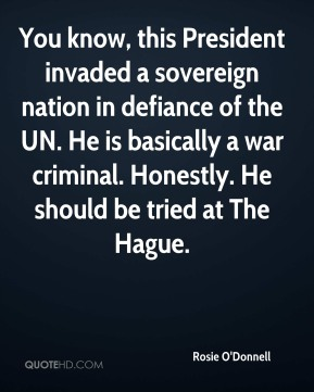 Rosie O'Donnell  - You know, this President invaded a sovereign nation in defiance of the UN. He is basically a war criminal. Honestly. He should be tried at The Hague.