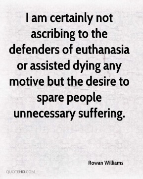Rowan Williams  - I am certainly not ascribing to the defenders of euthanasia or assisted dying any motive but the desire to spare people unnecessary suffering.