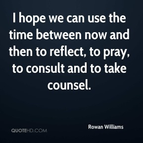 Rowan Williams  - I hope we can use the time between now and then to reflect, to pray, to consult and to take counsel.