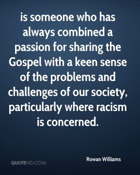 Rowan Williams  - is someone who has always combined a passion for sharing the Gospel with a keen sense of the problems and challenges of our society, particularly where racism is concerned.