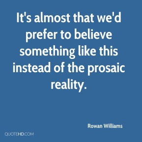 Rowan Williams  - It's almost that we'd prefer to believe something like this instead of the prosaic reality.