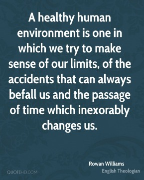 Rowan Williams - A healthy human environment is one in which we try to make sense of our limits, of the accidents that can always befall us and the passage of time which inexorably changes us.