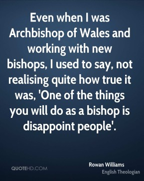 Rowan Williams - Even when I was Archbishop of Wales and working with new bishops, I used to say, not realising quite how true it was, 'One of the things you will do as a bishop is disappoint people'.