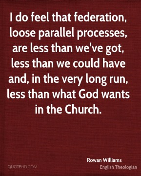Rowan Williams - I do feel that federation, loose parallel processes, are less than we've got, less than we could have and, in the very long run, less than what God wants in the Church.