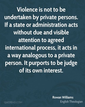 Rowan Williams - Violence is not to be undertaken by private persons. If a state or administration acts without due and visible attention to agreed international process, it acts in a way analogous to a private person. It purports to be judge of its own interest.
