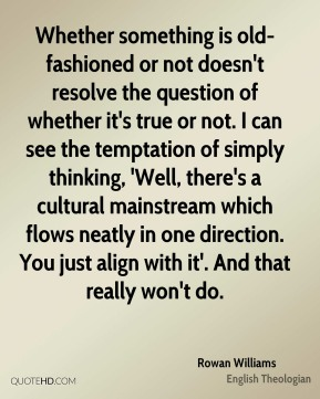 Rowan Williams - Whether something is old-fashioned or not doesn't resolve the question of whether it's true or not. I can see the temptation of simply thinking, 'Well, there's a cultural mainstream which flows neatly in one direction. You just align with it'. And that really won't do.