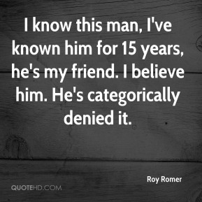 Roy Romer  - I know this man, I've known him for 15 years, he's my friend. I believe him. He's categorically denied it.