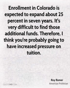Roy Romer - Enrollment in Colorado is expected to expand about 25 percent in seven years. It's very difficult to find those additional funds. Therefore, I think you're probably going to have increased pressure on tuition.