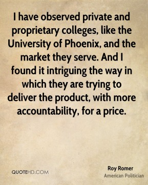 I have observed private and proprietary colleges, like the University of Phoenix, and the market they serve. And I found it intriguing the way in which they are trying to deliver the product, with more accountability, for a price.