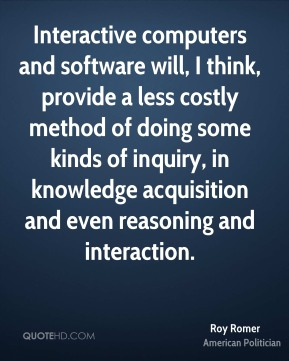 Interactive computers and software will, I think, provide a less costly method of doing some kinds of inquiry, in knowledge acquisition and even reasoning and interaction.