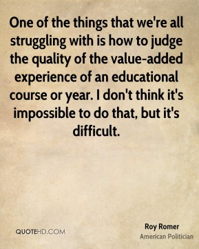 Roy Romer - One of the things that we're all struggling with is how to judge the quality of the value-added experience of an educational course or year. I don't think it's impossible to do that, but it's difficult.
