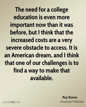 Roy Romer - The need for a college education is even more important now than it was before, but I think that the increased costs are a very severe obstacle to access. It is an American dream, and I think that one of our challenges is to find a way to make that available.