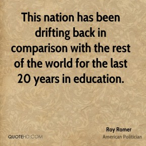 Roy Romer - This nation has been drifting back in comparison with the rest of the world for the last 20 years in education.