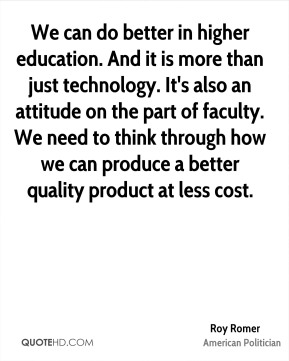 We can do better in higher education. And it is more than just technology. It's also an attitude on the part of faculty. We need to think through how we can produce a better quality product at less cost.