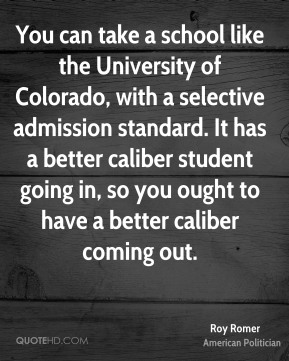 Roy Romer - You can take a school like the University of Colorado, with a selective admission standard. It has a better caliber student going in, so you ought to have a better caliber coming out.